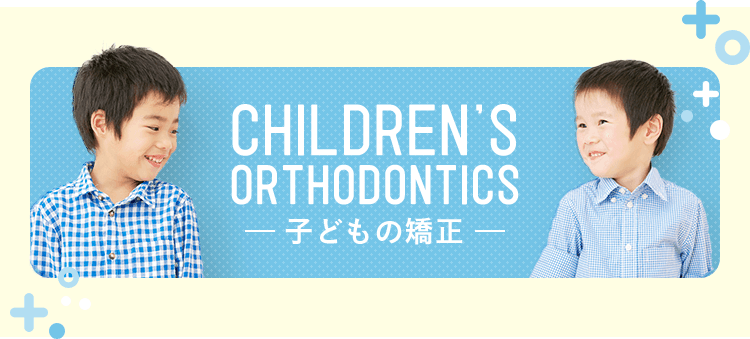 CHILDREN'S ORTHODONTICS 子どもの矯正