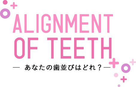 ALIGNMENT OF TEETH あなたの歯並びはどれ?