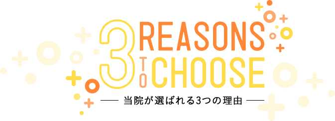 3 REASONS TO CHOOSE 当院が選ばれる3つの理由